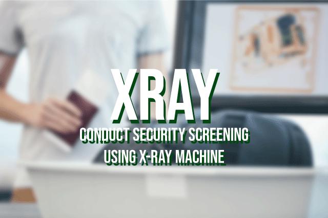 XRAY - Conduct Security Screening Using X-Ray Machine